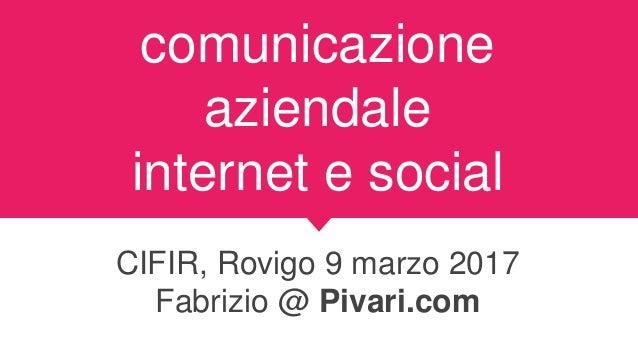 comunicazione aziendale internet e social CIFIR, Rovigo 9 marzo 2017 Fabrizio @ Pivari.com