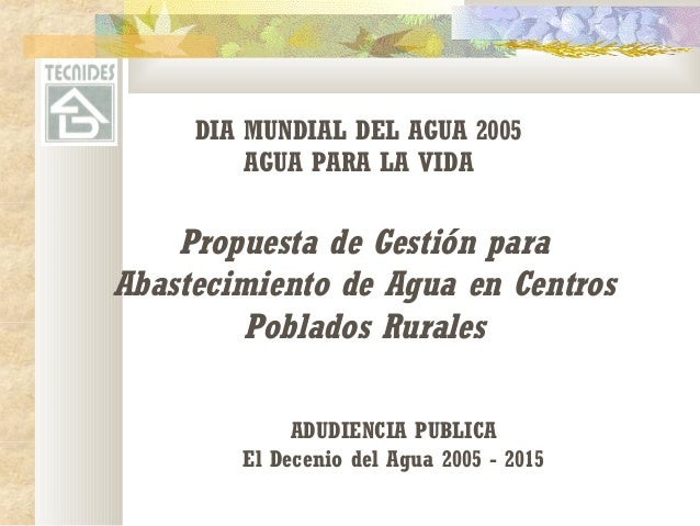 DIA MUNDIAL DEL AGUA 2005  AGUA PARA LA VIDA  Propuesta de Gestión para  Abastecimiento de Agua en Centros  Poblados Rural...