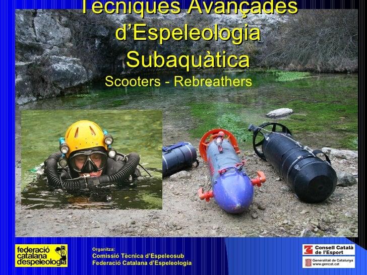 Tècniques Avançades d'Espeleologia Subaquàtica Scooters - Rebreathers Organitza:   Comissió Tècnica d'Espeleosub Federació...