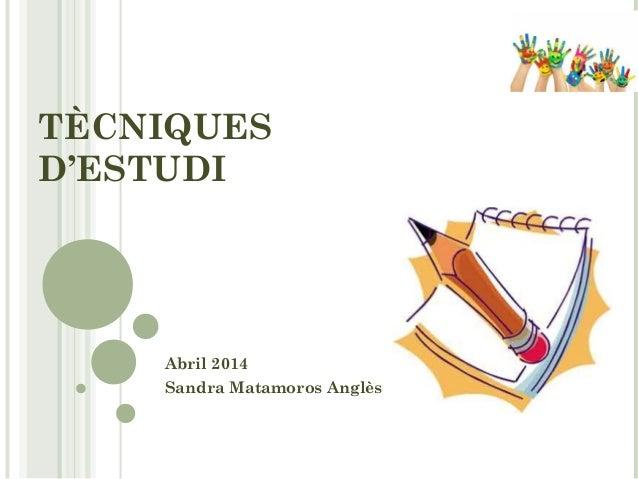 TÈCNIQUES D'ESTUDI Abril 2014 Sandra Matamoros Anglès