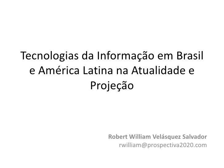 Tecnologias da Informação em Brasil e América Latina na Atualidade e Projeção<br />Robert William Velásquez Salvador<br />...
