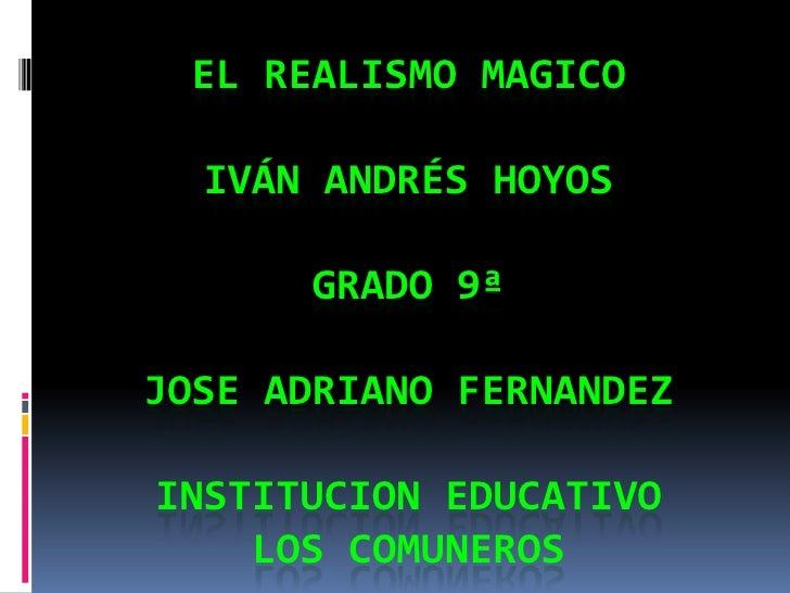 El realismo magicoIván Andrés Hoyos GRADO 9ª JOSE ADRIANO FERNANDEZINSTITUCION EDUCATIVO LOS COMUNEROS<br />