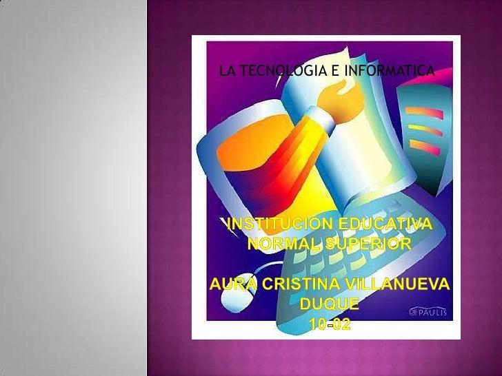 LA TECNOLOGIA E INFORMATICA<br />INSTITUCION EDUCATIVA NORMAL SUPERIORaura cristina Villanueva duque10-02<br />