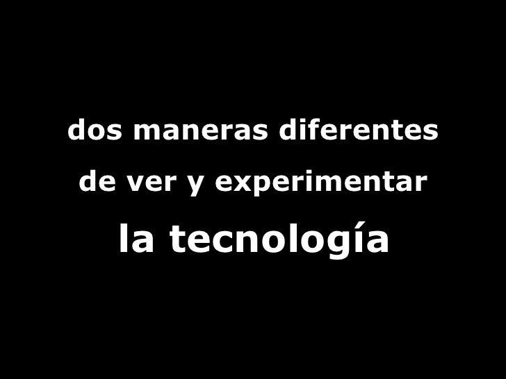 dos maneras diferentes  de ver y experimentar la tecnología