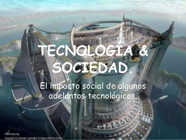 TECNOLOGÍA & SOCIEDAD. El impacto social de algunos adelantos tecnológicos.