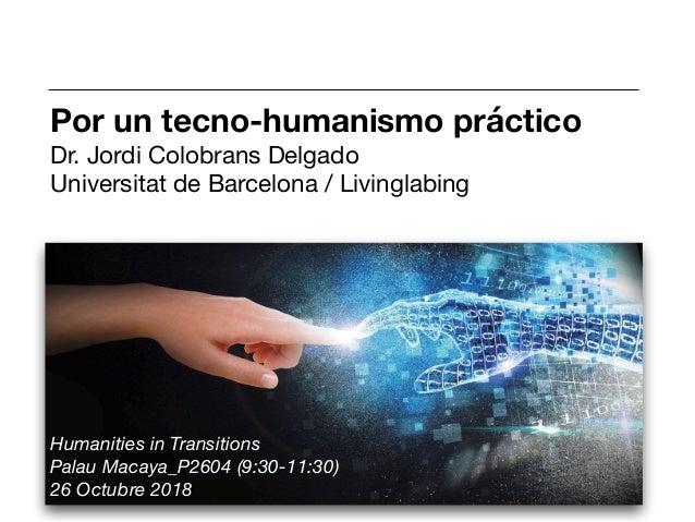 Por un tecno-humanismo práctico Dr. Jordi Colobrans Delgado  Universitat de Barcelona / Livinglabing  Humanities in Transi...