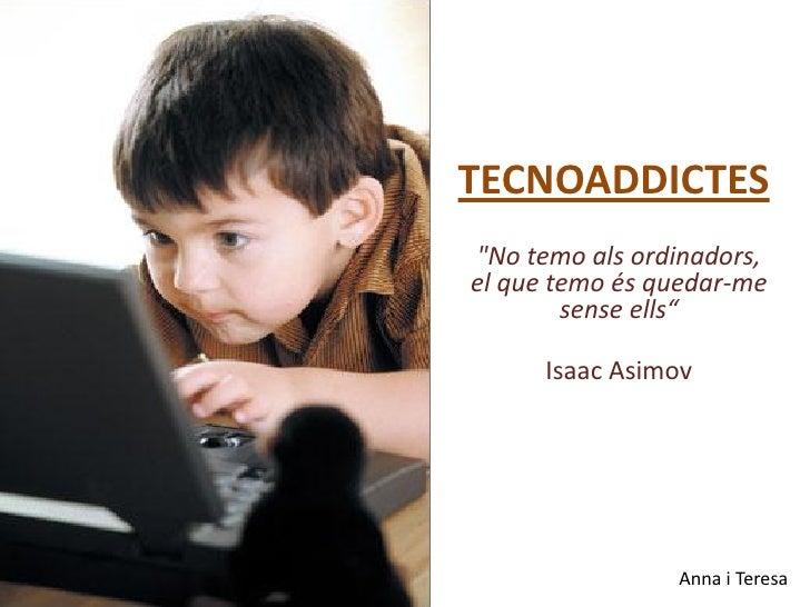 """TECNOADDICTES """"No temo als ordinadors, el que temo és quedar-me         sense ells""""        Isaac Asimov                   ..."""