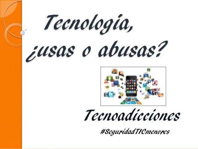Tecnología, ¿usas o abusas? Tecnoadicciones #SeguridadTICmenores
