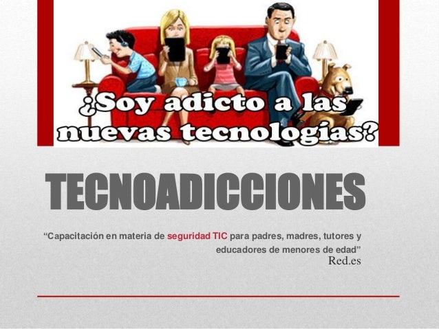 """TECNOADICCIONES """"Capacitación en materia de seguridad TIC para padres, madres, tutores y educadores de menores de edad"""" Re..."""