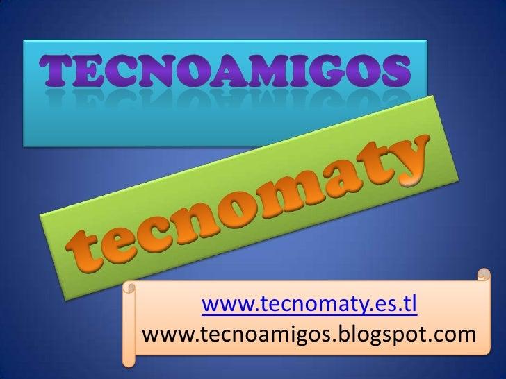 Tecnoamigos<br />tecnomaty<br />www.tecnomaty.es.tl<br />www.tecnoamigos.blogspot.com<br />