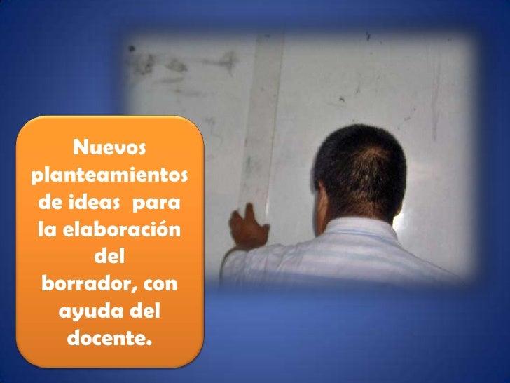 Nuevos  planteamientos de ideas  para la elaboración del borrador, con ayuda del docente.<br />