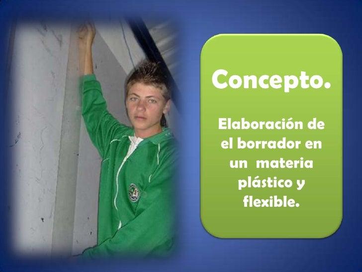 Concepto.<br />Elaboración de el borrador en un  materia  plástico y flexible.<br />