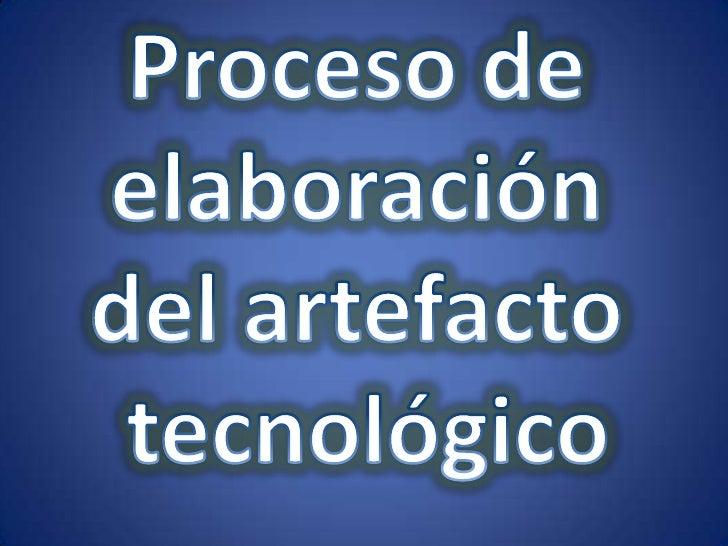 Proceso de <br />elaboración <br />del artefacto <br />tecnológico<br />