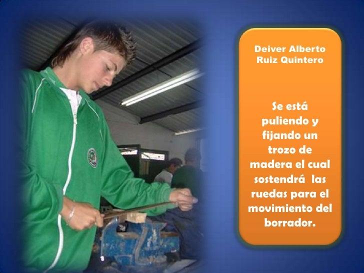 Deiver Alberto Ruiz Quintero<br />Se está puliendo y fijando un trozo de madera el cual sostendrá  las ruedas para el movi...