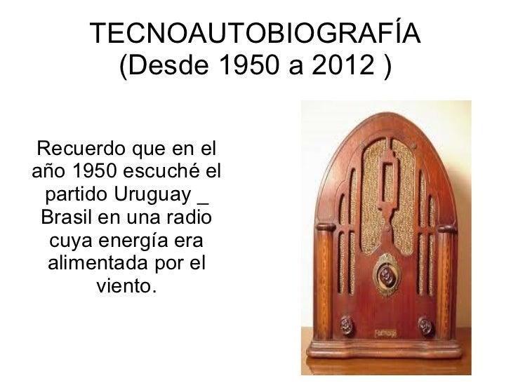 TECNOAUTOBIOGRAFÍA        (Desde 1950 a 2012 )Recuerdo que en elaño 1950 escuché el partido Uruguay _ Brasil en una radio ...