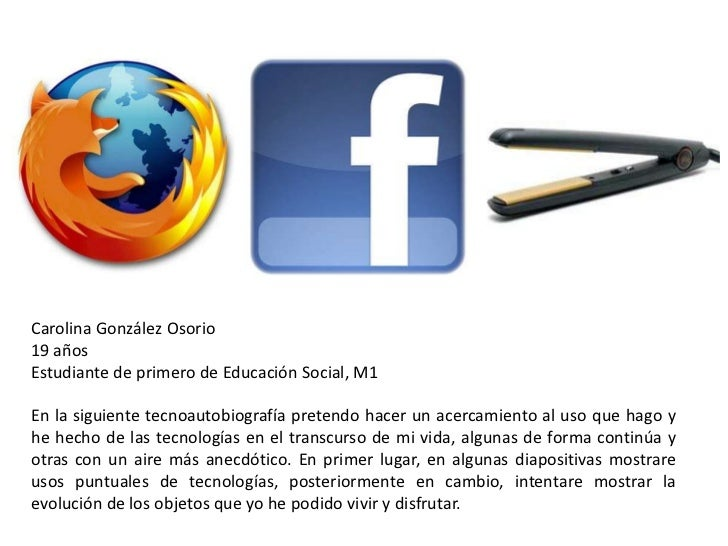 Carolina González Osorio19 añosEstudiante de primero de Educación Social, M1En la siguiente tecnoautobiografía pretendo ha...