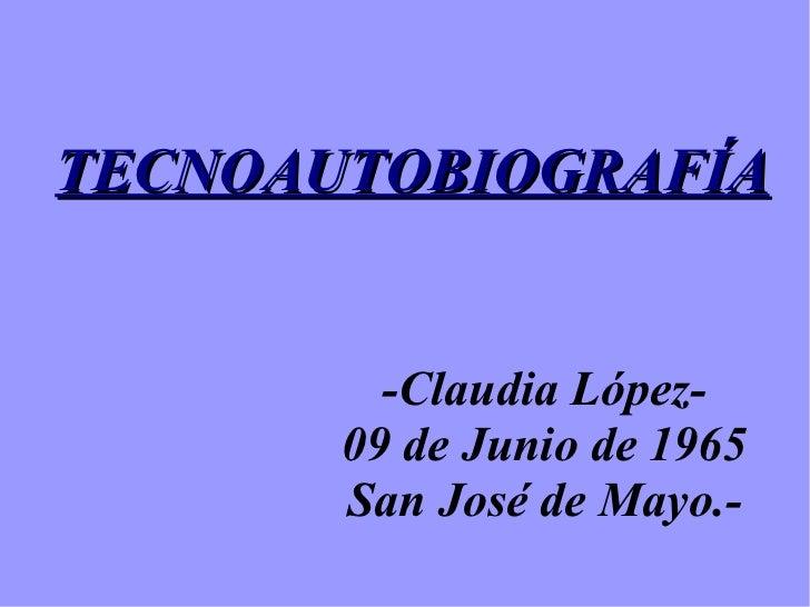 TECNOAUTOBIOGRAFÍA         -Claudia López-       09 de Junio de 1965       San José de Mayo.-