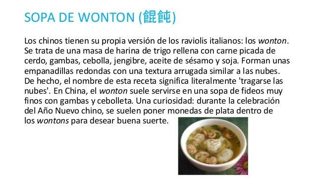 SOPA DE WONTON (餛飩) Los chinos tienen su propia versión de los raviolis italianos: los wonton. Se trata de una masa de har...