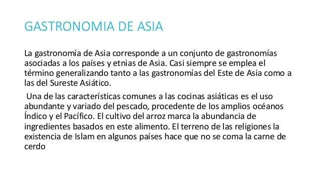 GASTRONOMIA DE ASIA La gastronomía de Asia corresponde a un conjunto de gastronomías asociadas a los países y etnias de As...