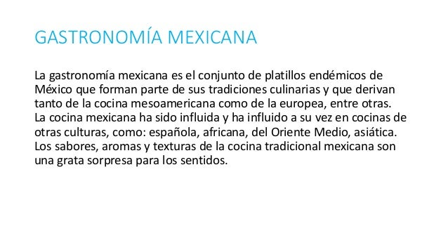 GASTRONOMÍA MEXICANA La gastronomía mexicana es el conjunto de platillos endémicos de México que forman parte de sus tradi...