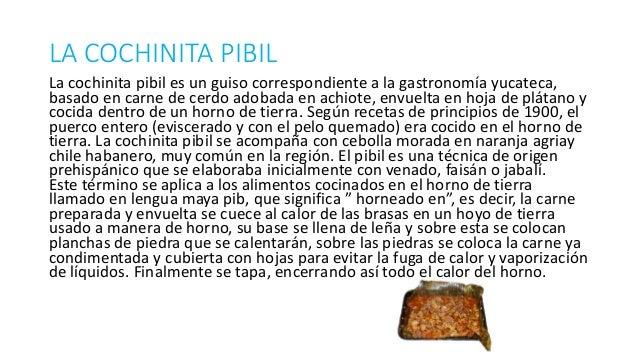 LA COCHINITA PIBIL La cochinita pibil es un guiso correspondiente a la gastronomía yucateca, basado en carne de cerdo adob...