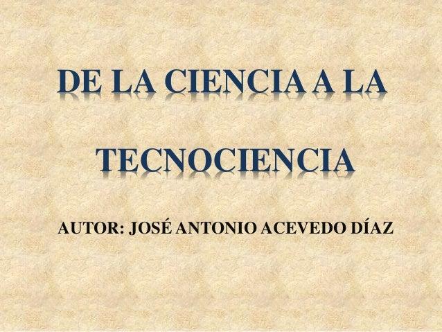 AUTOR: JOSÉ ANTONIO ACEVEDO DÍAZ DE LA CIENCIAA LA TECNOCIENCIA