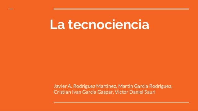 La tecnociencia Javier A. Rodriguez Martinez, Martin Garcia Rodriguez, Cristian Ivan Garcia Gaspar, Victor Daniel Sauri