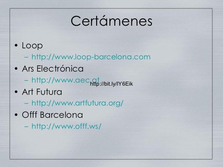 Certámenes <ul><li>Loop </li></ul><ul><ul><li>http://www.loop-barcelona.com </li></ul></ul><ul><li>Ars Electrónica </li></...