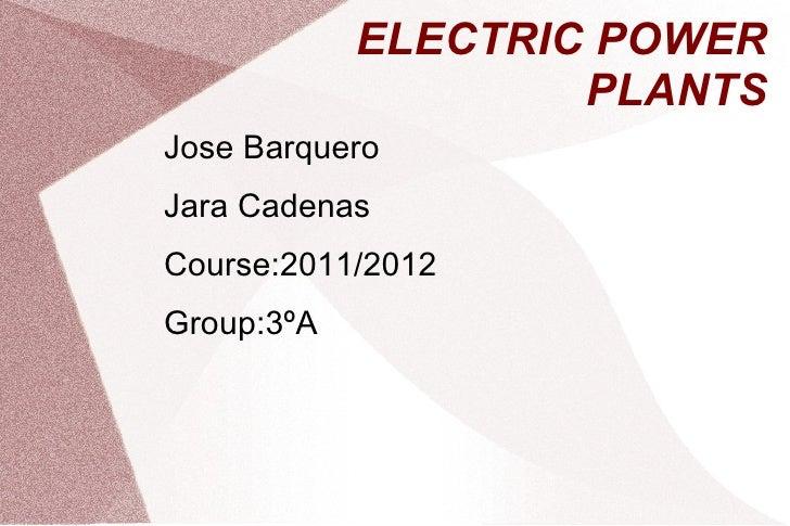 ELECTRIC POWER                    PLANTSJose BarqueroJara CadenasCourse:2011/2012Group:3ºA