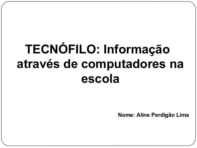TECNÓFILO: Informação através de computadores na escola Nome: Aline Perdigão Lima