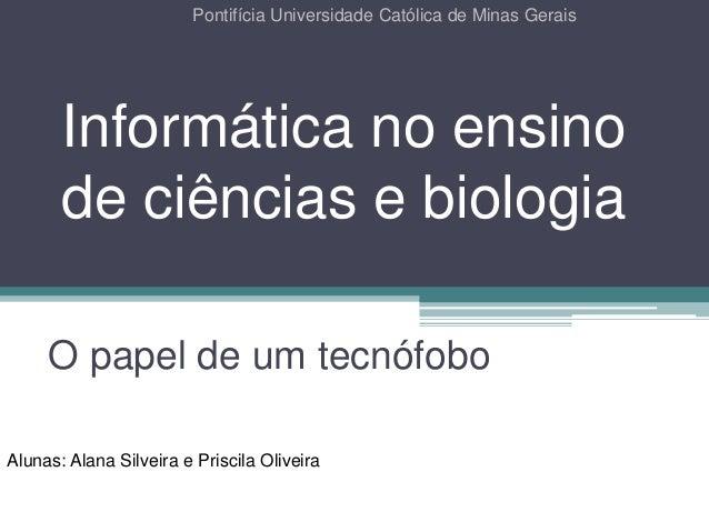 Informática no ensino de ciências e biologia O papel de um tecnófobo Pontifícia Universidade Católica de Minas Gerais Alun...