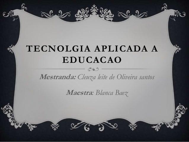 TECNOLGIA APLICADA A EDUCACAO Mestranda: Cleuza leite de Oliveira santos Maestra: Blanca Baez