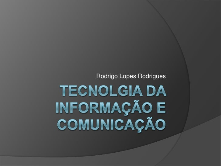 Tecnolgia da Informação e comunicação<br />Rodrigo Lopes Rodrigues<br />