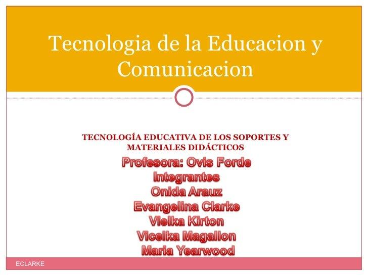 <ul><li>TECNOLOGÍA EDUCATIVA DE LOS SOPORTES Y MATERIALES DIDÁCTICOS </li></ul>Tecnologia de la Educacion y Comunicacion E...