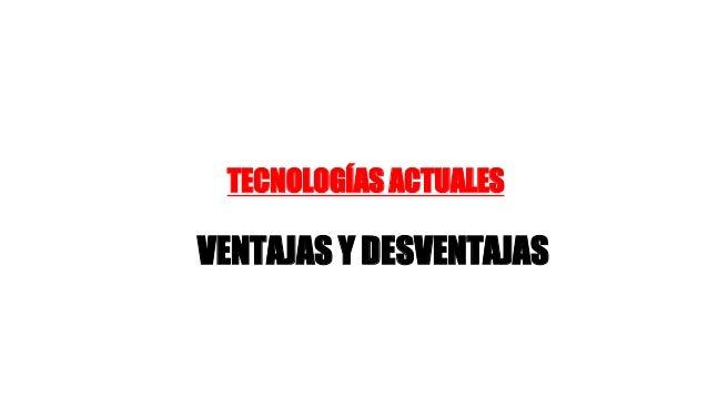 TECNOLOGÍAS ACTUALES  VENTAJAS Y DESVENTAJAS