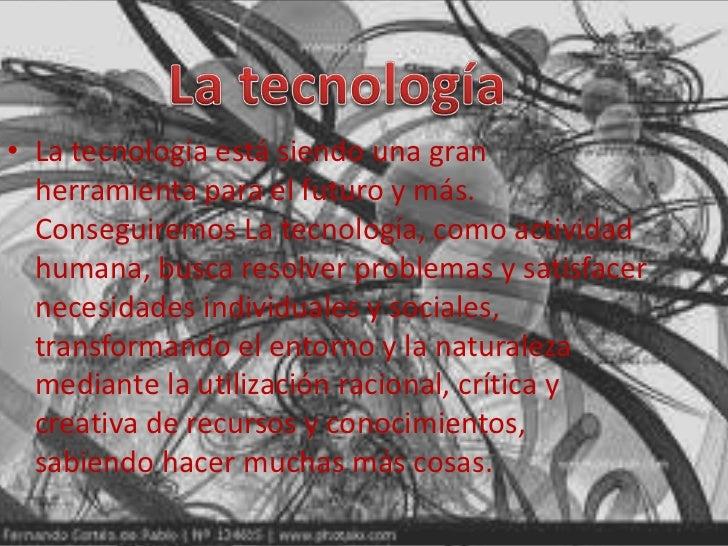 • La tecnología está siendo una gran  herramienta para el futuro y más.  Conseguiremos La tecnología, como actividad  huma...