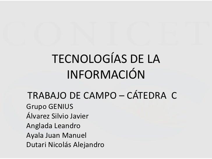TECNOLOGÍAS DE LA         INFORMACIÓNTRABAJO DE CAMPO – CÁTEDRA CGrupo GENIUSÁlvarez Silvio JavierAnglada LeandroAyala Jua...