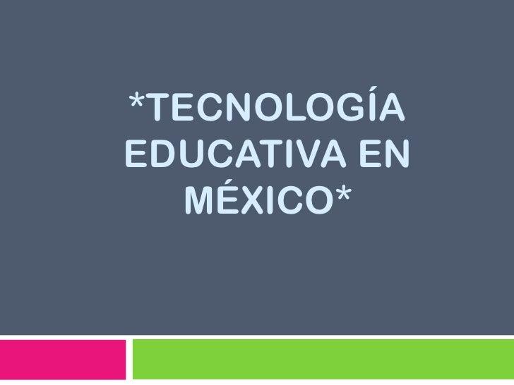 *TECNOLOGÍAEDUCATIVA EN   MÉXICO*