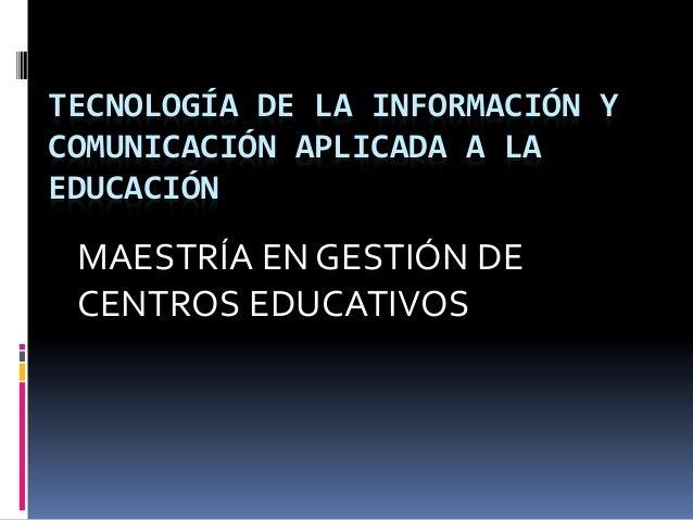 TECNOLOGÍA DE LA INFORMACIÓN Y COMUNICACIÓN APLICADA A LA EDUCACIÓN MAESTRÍA EN GESTIÓN DE CENTROS EDUCATIVOS