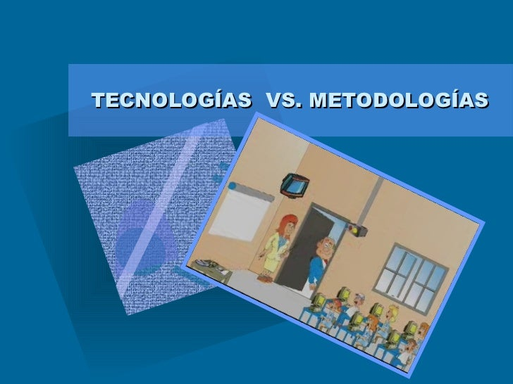 TECNOLOGÍAS  VS. METODOLOGÍAS