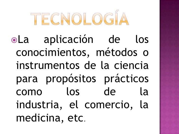 La   aplicación de los conocimientos, métodos o instrumentos de la ciencia para propósitos prácticos como       los   de ...