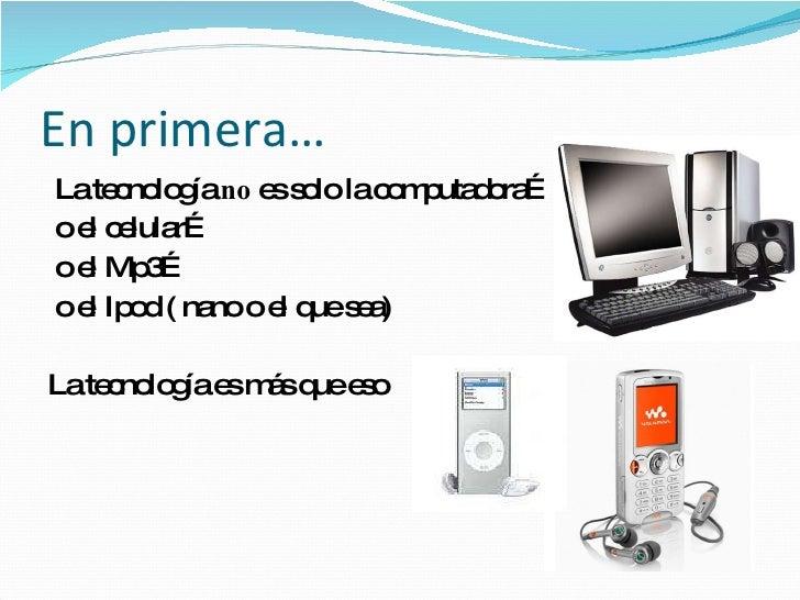 En primera… <ul><li>La tecnología  no  es solo la computadora… </li></ul><ul><li>o el celular… </li></ul><ul><li>o el Mp3…...