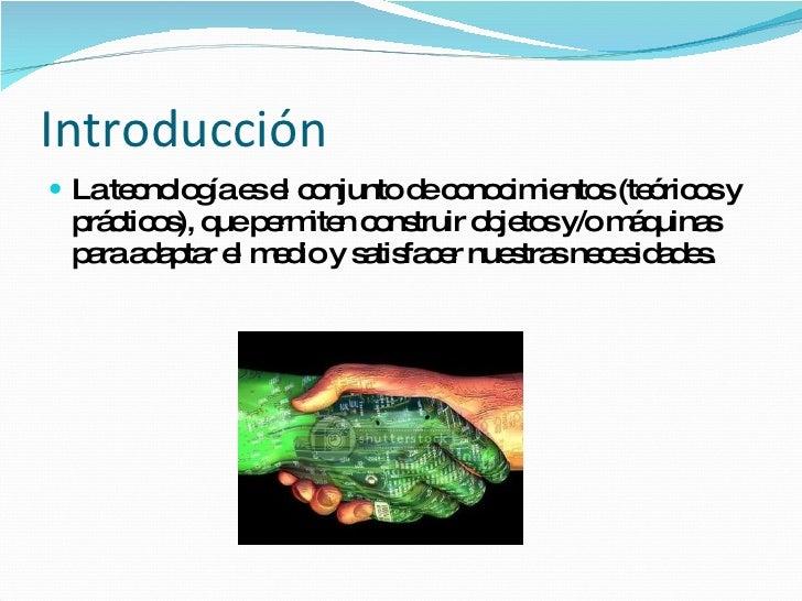 Introducción <ul><li>La tecnología es el conjunto de conocimientos (teóricos y prácticos), que permiten construir objetos ...