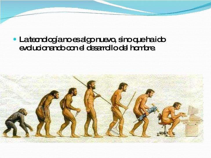 <ul><li>La tecnología no es algo nuevo, sino que ha ido evolucionando con el desarrollo del hombre. </li></ul>