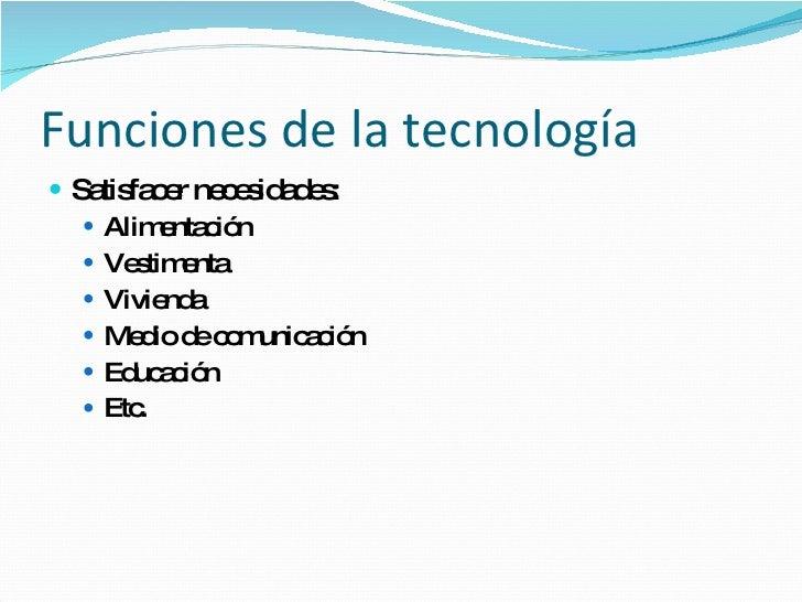 Funciones de la tecnología <ul><li>Satisfacer necesidades: </li></ul><ul><ul><li>Alimentación </li></ul></ul><ul><ul><li>V...