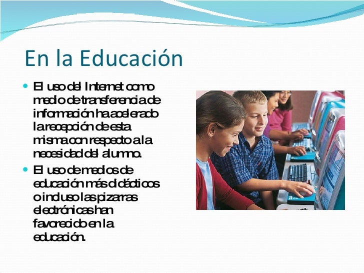En la Educación <ul><li>El uso del Internet como medio de transferencia de información ha acelerado la recepción de esta m...