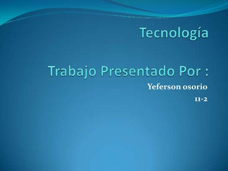 TecnologíaTrabajo Presentado Por :<br />Yefersonosorio<br />11-2<br />