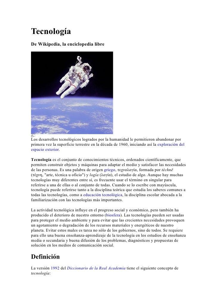 Tecnología De Wikipedia, la enciclopedia libre     Los desarrollos tecnológicos logrados por la humanidad le permitieron a...