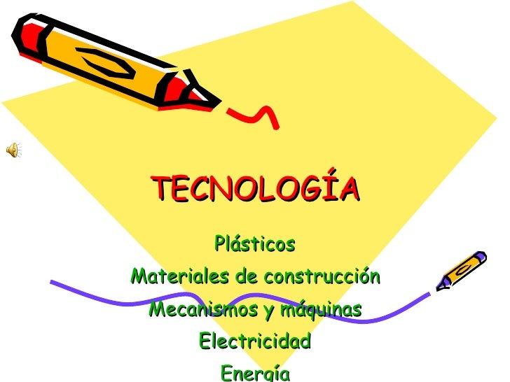 TECNOLOGÍA Plásticos Materiales de construcción Mecanismos y máquinas Electricidad Energía