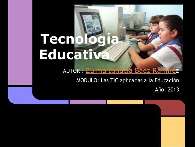 TecnologíaEducativaAUTOR : Zulma Ignacia Baez RamirezMODULO: Las TIC aplicadas a la EducaciónAño: 2013